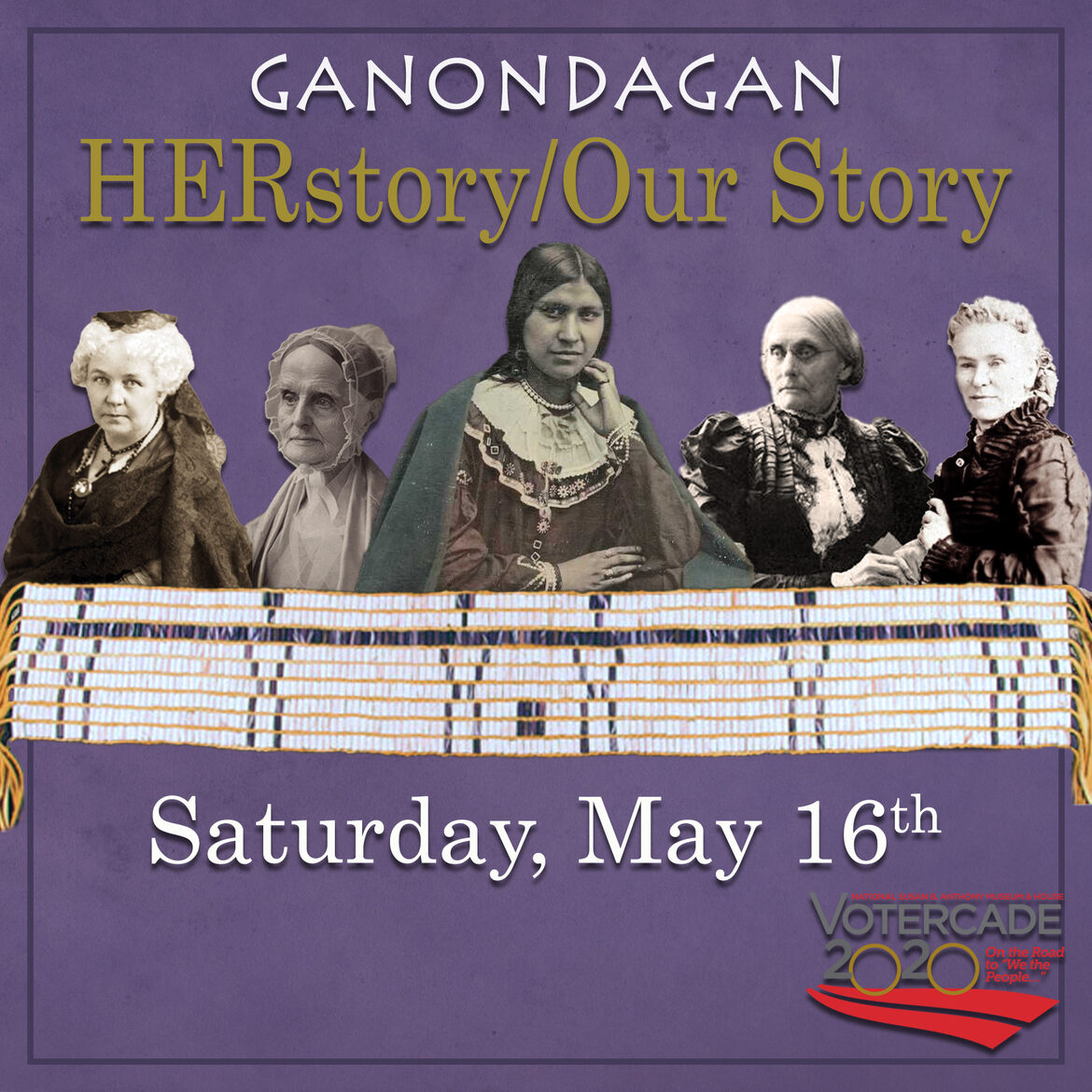 Elizabeth Cady Stanton, Lucretia Mott, Caroline Parker, Susan B Anthony, and Matilda Joslyn Gage pictured together with the Womens Nomination Wampum Belt below them. Text reads: Ganondagan Her Story/Our Story, May 16th. Votercade 2020